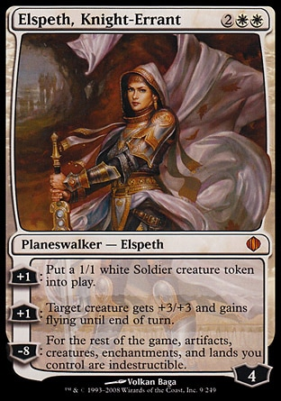 "Elspeth, Knight-Errant (4, 2WW) \nPlaneswalker  — Elspeth\n+1: Put a 1/1 white Soldier creature token onto the battlefield.<br />\n+1: Target creature gets +3/+3 and gains flying until end of turn.<br />\n-8: You get an emblem with ""Artifacts, creatures, enchantments, and lands you control are indestructible.""\nDuel Decks: Elspeth vs. Tezzeret: Mythic Rare, Shards of Alara: Mythic Rare\n\n"