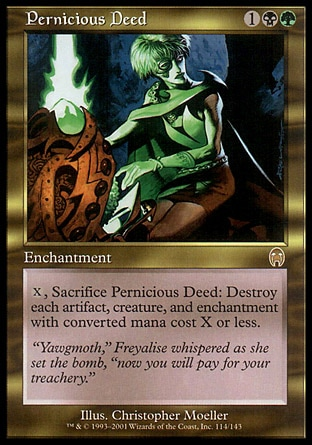 Pernicious Deed (3, 1BG) 0/0 Enchantment {X}, Sacrifice Pernicious Deed: Destroy each artifact, creature, and enchantment with converted mana cost X or less. Apocalypse: Rare