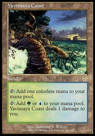 Yavimaya Coast (0, ) 0/0 Land {T}: Add {1} to your mana pool.<br /> {T}: Add {G} or {U} to your mana pool. Yavimaya Coast deals 1 damage to you. Tenth Edition: Rare, Ninth Edition: Rare, Apocalypse: Rare