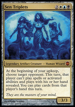 Sen Triplets (5, 2WUB) 3/3 Legendary Artifact Creature  — Human Wizard At the beginning of your upkeep, choose target opponent. This turn, that player can't cast spells or activate abilities and plays with his or her hand revealed. You may play cards from that player's hand this turn. Alara Reborn: Mythic Rare