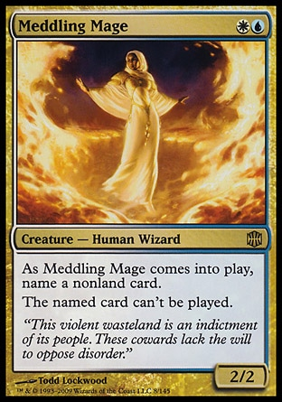 Meddling Mage (2, WU) 2/2 Creature  — Human Wizard As Meddling Mage enters the battlefield, name a nonland card.<br /> The named card can't be cast. Alara Reborn: Rare, Planeshift: Rare