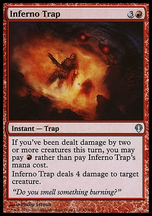 Inferno Trap (4, 3R) 0/0\nInstant  — Trap\nIf you've been dealt damage by two or more creatures this turn, you may pay {R} rather than pay Inferno Trap's mana cost.<br />\nInferno Trap deals 4 damage to target creature.\nArchenemy: Uncommon, Zendikar: Uncommon\n\n