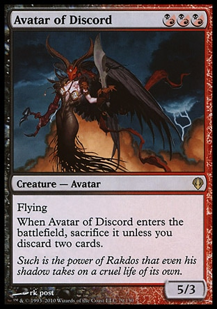 Avatar of Discord (3, (B/R)(B/R)(B/R)) 5/3\nCreature  — Avatar\n({(b/r)} can be paid with either {B} or {R}.)<br />\nFlying<br />\nWhen Avatar of Discord enters the battlefield, sacrifice it unless you discard two cards.\nArchenemy: Rare, Dissension: Rare\n\n
