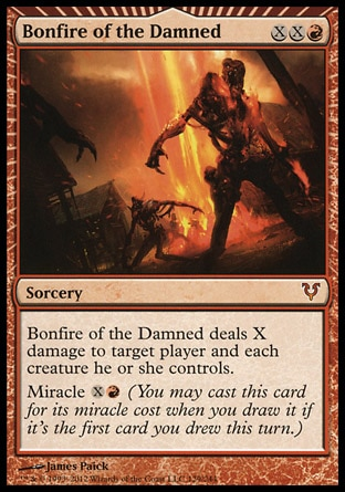 Bonfire of the Damned (3, XXR) \nSorcery\nBonfire of the Damned deals X damage to target player and each creature he or she controls.<br />\nMiracle {X}{R} (You may cast this card for its miracle cost when you draw it if it's the first card you drew this turn.)\nAvacyn Restored: Mythic Rare\n\n