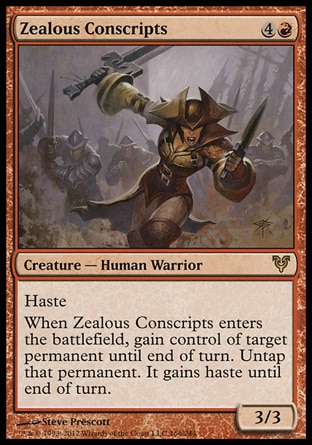 Zealous Conscripts (5, 4R) 3/3\nCreature  — Human Warrior\nHaste<br />\nWhen Zealous Conscripts enters the battlefield, gain control of target permanent until end of turn. Untap that permanent. It gains haste until end of turn.\nAvacyn Restored: Rare\n\n