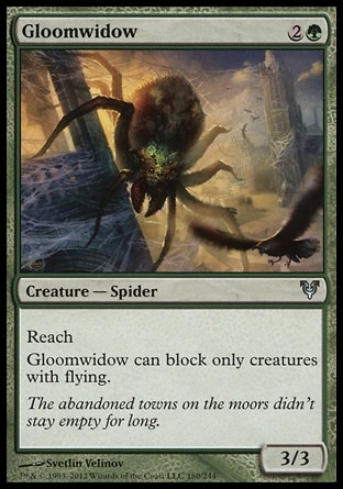 Gloomwidow (3, 2G) 3/3\nCreature  — Spider\nReach<br />\nGloomwidow can block only creatures with flying.\nAvacyn Restored: Uncommon, Shadowmoor: Uncommon\n\n