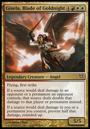 Gisela, Blade of Goldnight (7, 4RWW) 5/5\nLegendary Creature  — Angel\nFlying, first strike<br />\nIf a source would deal damage to an opponent or a permanent an opponent controls, that source deals double that damage to that player or permanent instead.<br />\nIf a source would deal damage to you or a permanent you control, prevent half that damage, rounded up.\nAvacyn Restored: Mythic Rare\n\n