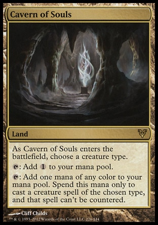 Cavern of Souls (0, ) \nLand\nAs Cavern of Souls enters the battlefield, choose a creature type.<br />\n{T}: Add {1} to your mana pool.<br />\n{T}: Add one mana of any color to your mana pool. Spend this mana only to cast a creature spell of the chosen type, and that spell can't be countered.\nAvacyn Restored: Rare\n\n