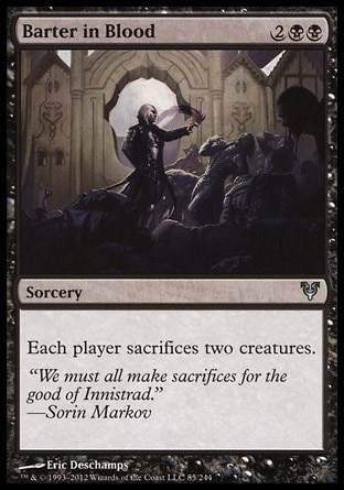 Barter in Blood (4, 2BB) \nSorcery\nEach player sacrifices two creatures.\nAvacyn Restored: Uncommon, Duel Decks: Divine vs. Demonic: Uncommon, Mirrodin: Uncommon\n\n