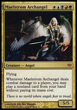 Maelstrom Archangel (5, WUBRG) 5/5 Creature  — Angel Flying<br /> Whenever Maelstrom Archangel deals combat damage to a player, you may cast a nonland card from your hand without paying its mana cost. Conflux: Mythic Rare