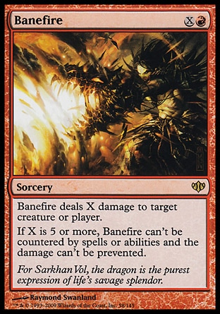Banefire (2, XR) 0/0 Sorcery Banefire deals X damage to target creature or player.<br /> If X is 5 or more, Banefire can't be countered by spells or abilities and the damage can't be prevented. Conflux: Rare