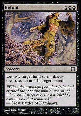 Befoul (4, 2BB) 0/0\nSorcery\nDestroy target land or nonblack creature. It can't be regenerated.\nChampions of Kamigawa: Common, Seventh Edition: Uncommon, Urza's Saga: Common\n\n