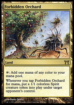Forbidden Orchard (0, ) 0/0 Land {T}: Add one mana of any color to your mana pool.<br /> Whenever you tap Forbidden Orchard for mana, put a 1/1 colorless Spirit creature token onto the battlefield under target opponent's control. Champions of Kamigawa: Rare