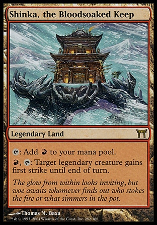 Shinka, the Bloodsoaked Keep (0, ) 0/0\nLegendary Land\n{T}: Add {R} to your mana pool.<br />\n{R}, {T}: Target legendary creature gains first strike until end of turn.\nChampions of Kamigawa: Rare\n\n