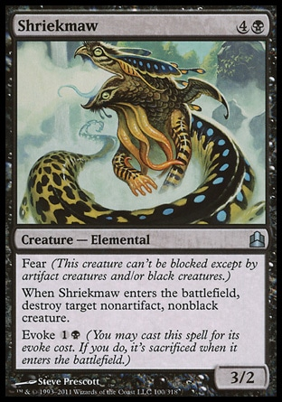 Shriekmaw (5, 4B) 3/2\nCreature  — Elemental\nFear (This creature can't be blocked except by artifact creatures and/or black creatures.)<br />\nWhen Shriekmaw enters the battlefield, destroy target nonartifact, nonblack creature.<br />\nEvoke {1}{B} (You may cast this spell for its evoke cost. If you do, it's sacrificed when it enters the battlefield.)\nDuel Decks: Ajani vs. Nicol Bolas: Uncommon, Commander: Uncommon, Archenemy: Uncommon, Lorwyn: Uncommon\n\n