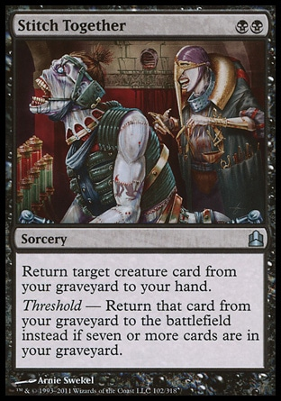 Stitch Together (2, BB) \nSorcery\nReturn target creature card from your graveyard to your hand.<br />\nThreshold — Return that card from your graveyard to the battlefield instead if seven or more cards are in your graveyard.\nCommander: Uncommon, Judgment: Uncommon\n\n