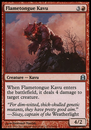 Flametongue Kavu (4, 3R) 4/2\nCreature  — Kavu\nWhen Flametongue Kavu enters the battlefield, it deals 4 damage to target creature.\nCommander: Uncommon, Planechase: Uncommon, Duel Decks: Jace vs. Chandra: Uncommon, Planeshift: Uncommon\n\n
