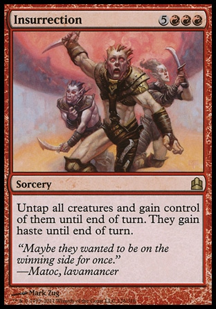 Insurrection (8, 5RRR) 0/0\nSorcery\nUntap all creatures and gain control of them until end of turn. They gain haste until end of turn.\nCommander: Rare, Planechase: Rare, Onslaught: Rare\n\n