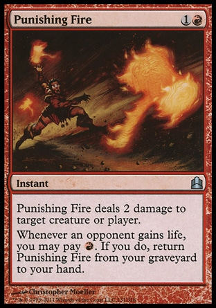 Punishing Fire (2, 1R) 0/0\nInstant\nPunishing Fire deals 2 damage to target creature or player.<br />\nWhenever an opponent gains life, you may pay {R}. If you do, return Punishing Fire from your graveyard to your hand.\nCommander: Uncommon, Duel Decks: Knights vs. Dragons: Uncommon, Zendikar: Uncommon\n\n