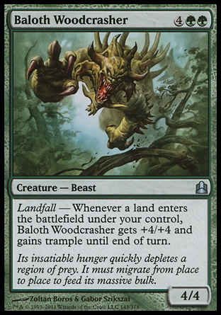 Baloth Woodcrasher (6, 4GG) 4/4\nCreature  — Beast\nLandfall — Whenever a land enters the battlefield under your control, Baloth Woodcrasher gets +4/+4 and gains trample until end of turn.\nCommander: Uncommon, Zendikar: Uncommon\n\n