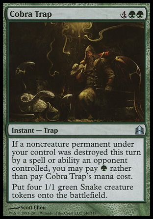 Cobra Trap (6, 4GG) 0/0\nInstant  — Trap\nIf a noncreature permanent under your control was destroyed this turn by a spell or ability an opponent controlled, you may pay {G} rather than pay Cobra Trap's mana cost.<br />\nPut four 1/1 green Snake creature tokens onto the battlefield.\nCommander: Uncommon, Zendikar: Uncommon\n\n