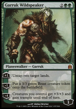 Garruk Wildspeaker (4, 2GG) \nPlaneswalker  — Garruk\n+1: Untap two target lands.<br />\n-1: Put a 3/3 green Beast creature token onto the battlefield.<br />\n-4: Creatures you control get +3/+3 and gain trample until end of turn.\nCommander: Mythic Rare, Magic 2011: Mythic Rare, Duel Decks: Garruk vs. Liliana: Mythic Rare, Magic 2010: Mythic Rare, Lorwyn: Rare\n\n