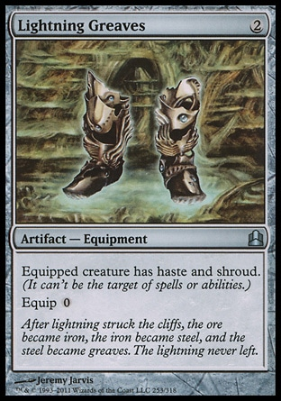 Lightning Greaves (2, 2) 0/0\nArtifact  — Equipment\nEquipped creature has haste and shroud. (It can't be the target of spells or abilities.)<br />\nEquip {0}\nCommander: Uncommon, Archenemy: Uncommon, Duel Decks: Phyrexia vs. the Coalition: Uncommon, Mirrodin: Uncommon\n\n