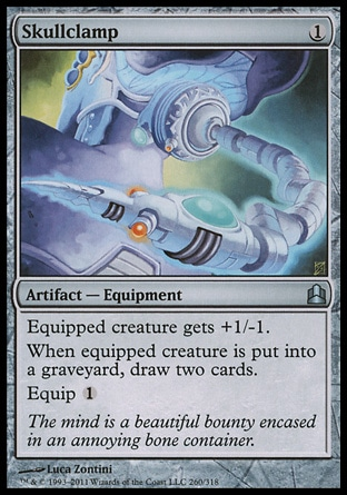 Skullclamp (1, 1) \nArtifact  — Equipment\nEquipped creature gets +1/-1.<br />\nWhenever equipped creature dies, draw two cards.<br />\nEquip {1}\nCommander: Uncommon, From the Vault: Exiled: Mythic Rare, Darksteel: Uncommon\n\n