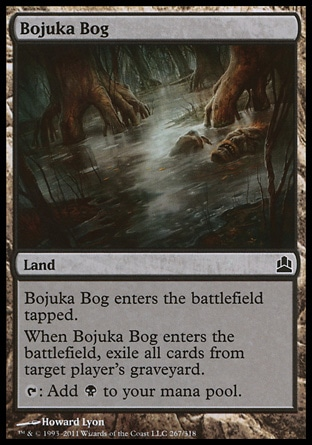 Bojuka Bog (0, ) \nLand\nBojuka Bog enters the battlefield tapped.<br />\nWhen Bojuka Bog enters the battlefield, exile all cards from target player's graveyard.<br />\n{T}: Add {B} to your mana pool.\nCommander: Common, Worldwake: Common\n\n
