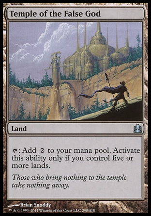 Temple of the False God (0, ) 0/0\nLand\n{T}: Add {2} to your mana pool. Activate this ability only if you control five or more lands.\nCommander: Uncommon, Scourge: Uncommon\n\n
