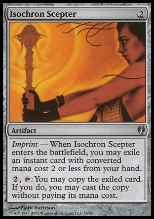 Isochron Scepter (2, 2) 0/0\nArtifact\nImprint — When Isochron Scepter enters the battlefield, you may exile an instant card with converted mana cost 2 or less from your hand.<br />\n{2}, {T}: You may copy the exiled card. If you do, you may cast the copy without paying its mana cost.\nDuel Decks: Izzet vs. Golgari: Uncommon, From the Vault: Relics: Mythic Rare, Mirrodin: Uncommon\n\n