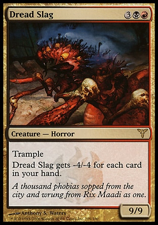 Dread Slag (5, 3BR) 9/9\nCreature  — Horror\nTrample<br />\nDread Slag gets -4/-4 for each card in your hand.\nDissension: Rare\n\n