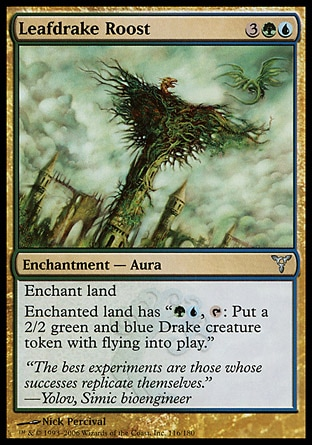 """Leafdrake Roost (5, 3GU) 0/0\nEnchantment  — Aura\nEnchant land<br />\nEnchanted land has """"{G}{U}, {T}: Put a 2/2 green and blue Drake creature token with flying onto the battlefield.""""\nDissension: Uncommon\n\n"""