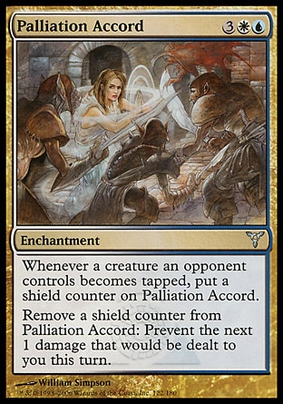 Palliation Accord (5, 3WU) 0/0\nEnchantment\nWhenever a creature an opponent controls becomes tapped, put a shield counter on Palliation Accord.<br />\nRemove a shield counter from Palliation Accord: Prevent the next 1 damage that would be dealt to you this turn.\nDissension: Uncommon\n\n