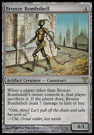 Bronze Bombshell (4, 4) 4/1\nArtifact Creature  — Construct\nWhen a player other than Bronze Bombshell's owner controls it, that player sacrifices it. If the player does, Bronze Bombshell deals 7 damage to him or her.\nDissension: Rare\n\n