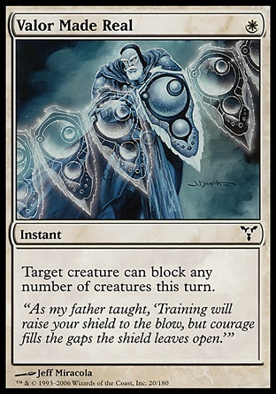 Valor Made Real (1, W) 0/0\nInstant\nTarget creature can block any number of creatures this turn.\nDissension: Common\n\n