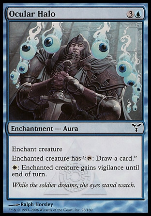 """Ocular Halo (4, 3U) 0/0\nEnchantment  — Aura\nEnchant creature<br />\nEnchanted creature has """"{T}: Draw a card.""""<br />\n{W}: Enchanted creature gains vigilance until end of turn.\nDissension: Common\n\n"""