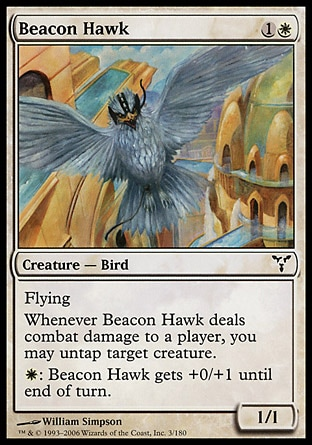 Beacon Hawk (2, 1W) 1/1\nCreature  — Bird\nFlying<br />\nWhenever Beacon Hawk deals combat damage to a player, you may untap target creature.<br />\n{W}: Beacon Hawk gets +0/+1 until end of turn.\nDissension: Common\n\n