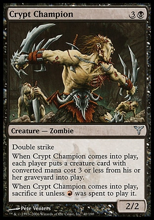 Crypt Champion (4, 3B) 2/2\nCreature  — Zombie\nDouble strike<br />\nWhen Crypt Champion enters the battlefield, each player puts a creature card with converted mana cost 3 or less from his or her graveyard onto the battlefield.<br />\nWhen Crypt Champion enters the battlefield, sacrifice it unless {R} was spent to cast it.\nDissension: Uncommon\n\n