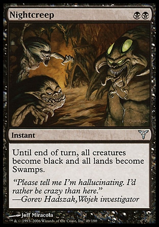 Nightcreep (2, BB) 0/0\nInstant\nUntil end of turn, all creatures become black and all lands become Swamps.\nDissension: Uncommon\n\n