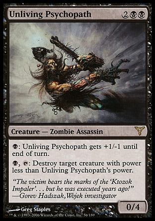 Unliving Psychopath (4, 2BB) 0/4\nCreature  — Zombie Assassin\n{B}: Unliving Psychopath gets +1/-1 until end of turn.<br />\n{B}, {T}: Destroy target creature with power less than Unliving Psychopath's power.\nDissension: Rare\n\n