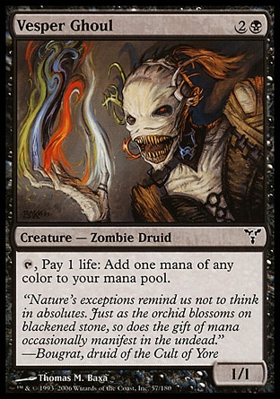 Vesper Ghoul (3, 2B) 1/1\nCreature  — Zombie Druid\n{T}, Pay 1 life: Add one mana of any color to your mana pool.\nDissension: Common\n\n