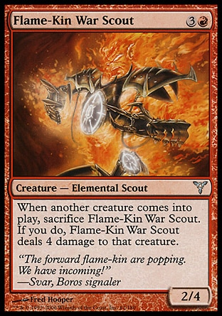 Flame-Kin War Scout (4, 3R) 2/4\nCreature  — Elemental Scout\nWhen another creature enters the battlefield, sacrifice Flame-Kin War Scout. If you do, Flame-Kin War Scout deals 4 damage to that creature.\nDissension: Uncommon\n\n