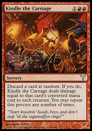 Kindle the Carnage (3, 1RR) 0/0\nSorcery\nDiscard a card at random. If you do, Kindle the Carnage deals damage equal to that card's converted mana cost to each creature. You may repeat this process any number of times.\nDissension: Uncommon\n\n