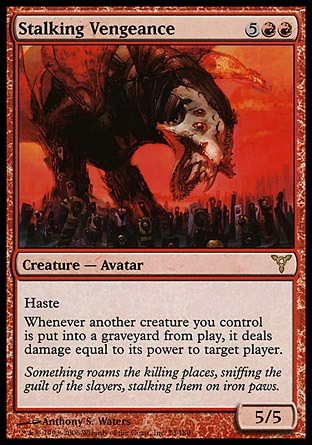 Stalking Vengeance (7, 5RR) 5/5\nCreature  — Avatar\nHaste<br />\nWhenever another creature you control dies, it deals damage equal to its power to target player.\nDissension: Rare\n\n