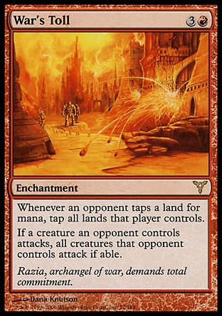 War's Toll (4, 3R) 0/0\nEnchantment\nWhenever an opponent taps a land for mana, tap all lands that player controls.<br />\nIf a creature an opponent controls attacks, all creatures that opponent controls attack if able.\nDissension: Rare\n\n