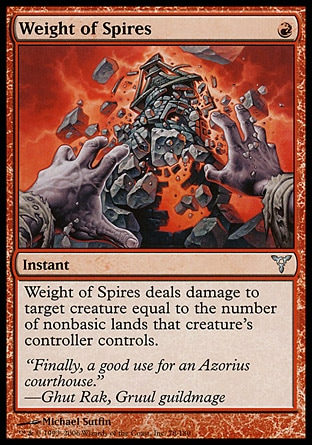 Weight of Spires (1, R) 0/0\nInstant\nWeight of Spires deals damage to target creature equal to the number of nonbasic lands that creature's controller controls.\nDissension: Uncommon\n\n