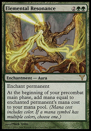 Elemental Resonance (4, 2GG) 0/0\nEnchantment  — Aura\nEnchant permanent<br />\nAt the beginning of your precombat main phase, add mana equal to enchanted permanent's mana cost to your mana pool. (Mana cost includes color. If a mana symbol has multiple colors, choose one.)\nDissension: Rare\n\n