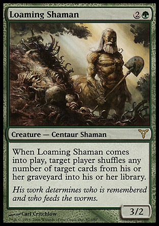 Loaming Shaman (3, 2G) 3/2\nCreature  — Centaur Shaman\nWhen Loaming Shaman enters the battlefield, target player shuffles any number of target cards from his or her graveyard into his or her library.\nDissension: Rare\n\n