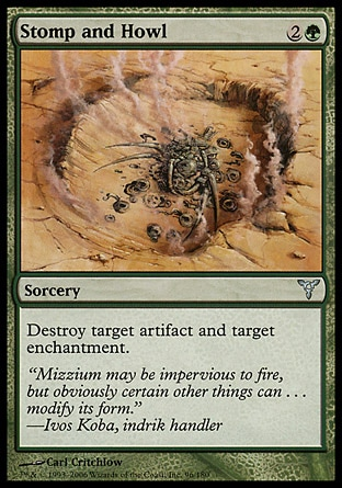 Stomp and Howl (3, 2G) 0/0\nSorcery\nDestroy target artifact and target enchantment.\nDissension: Uncommon\n\n